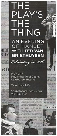 """The Play's The Thing An Evening of Hamlet with Ted Van Griethuysen Celebrating his 80th Monday November 10 at 7 p.m. Lansburgh Theatre Tickets are $40 ShakespeareTheatre.org 202.547.1122 all on a black field overlaied on a collections of newspaper clippings with photos of young van Griethuysen in various parts"